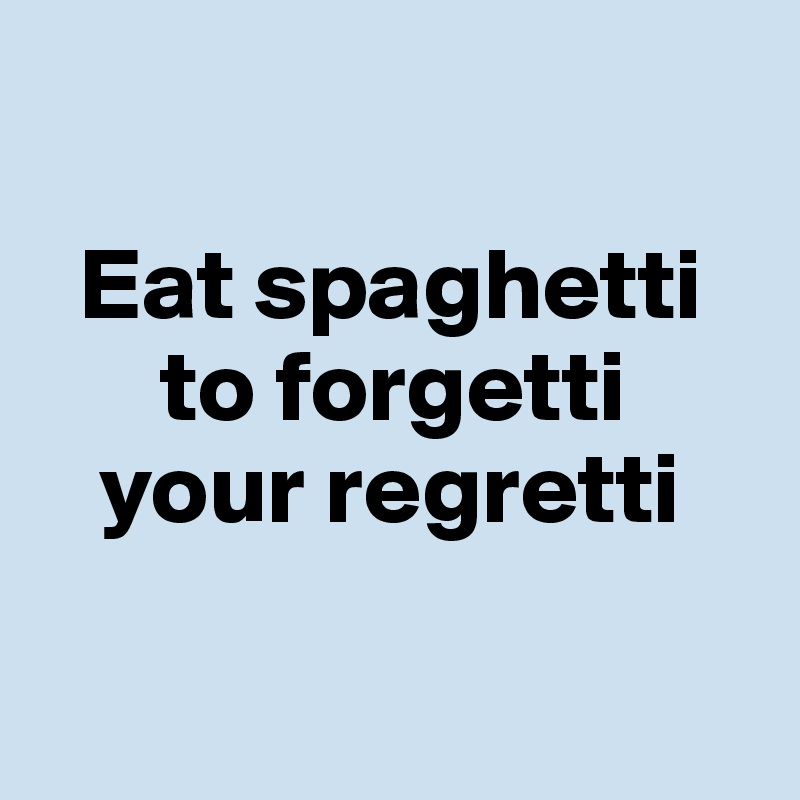 Eat spaghetti       to forgetti    your regretti