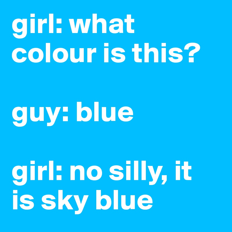 girl: what colour is this?  guy: blue  girl: no silly, it is sky blue