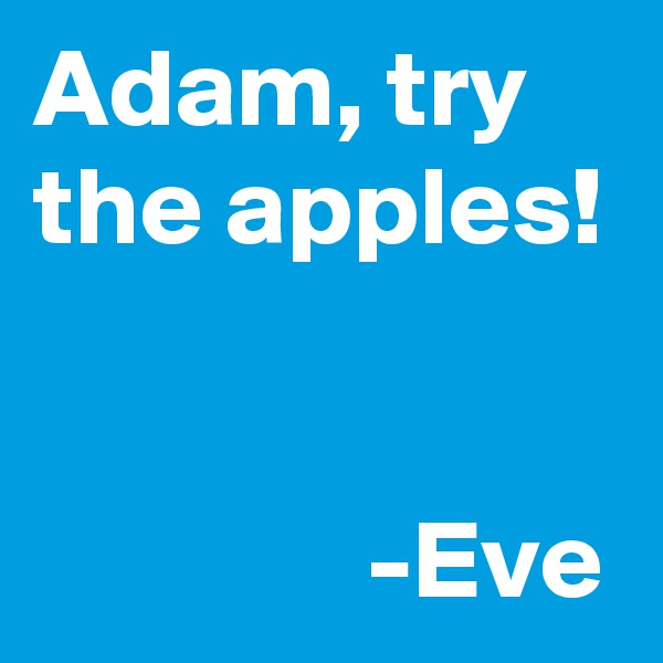 Adam, try the apples!                  -Eve