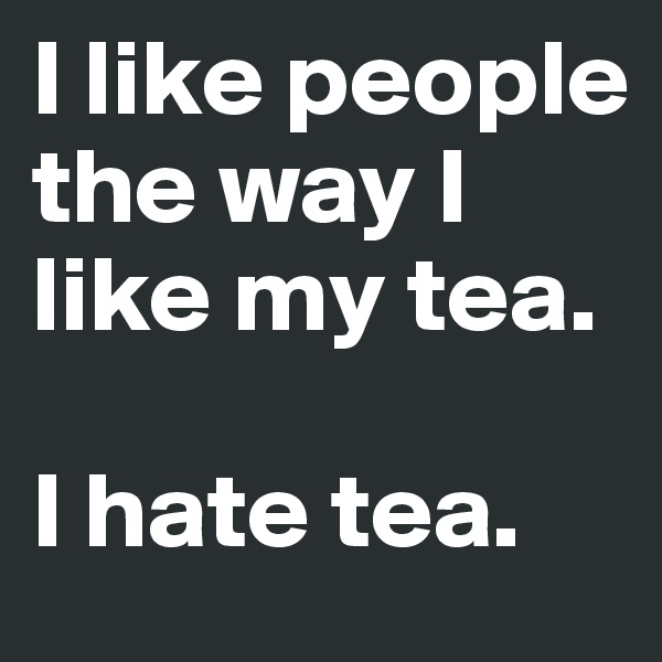 I like people the way I like my tea.   I hate tea.