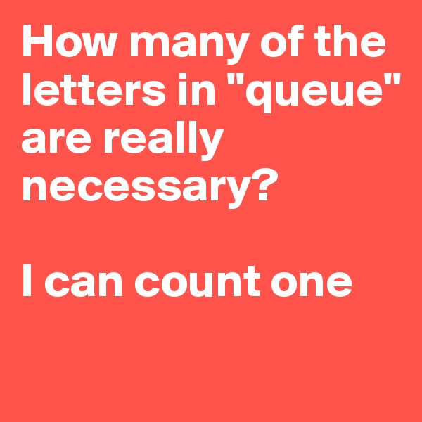 """How many of the letters in """"queue"""" are really necessary?  I can count one"""