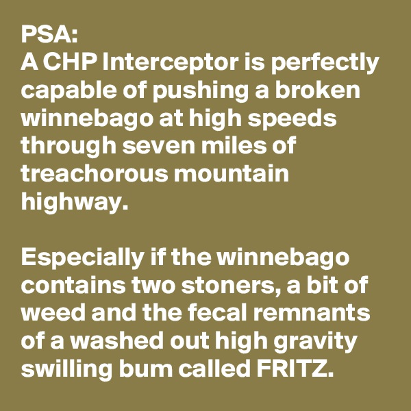 PSA: A CHP Interceptor is perfectly capable of pushing a broken winnebago at high speeds through seven miles of treachorous mountain highway.   Especially if the winnebago contains two stoners, a bit of weed and the fecal remnants of a washed out high gravity swilling bum called FRITZ.
