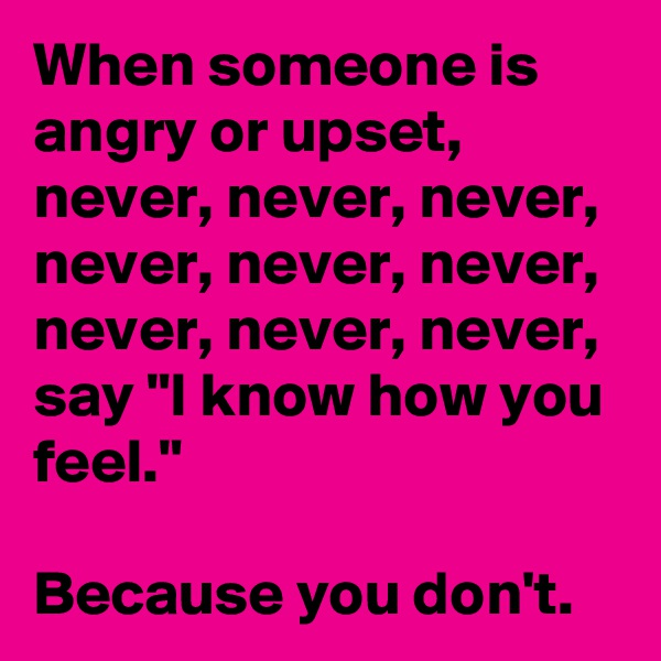 """When someone is angry or upset, never, never, never, never, never, never, never, never, never, say """"I know how you feel.""""   Because you don't."""