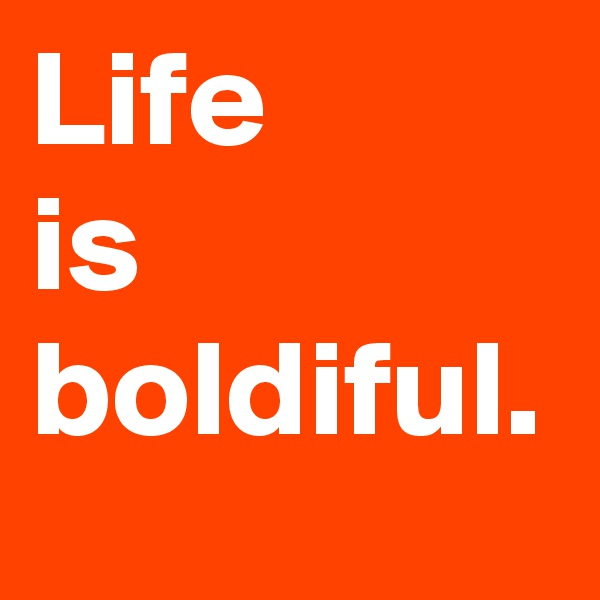 Life  is boldiful.