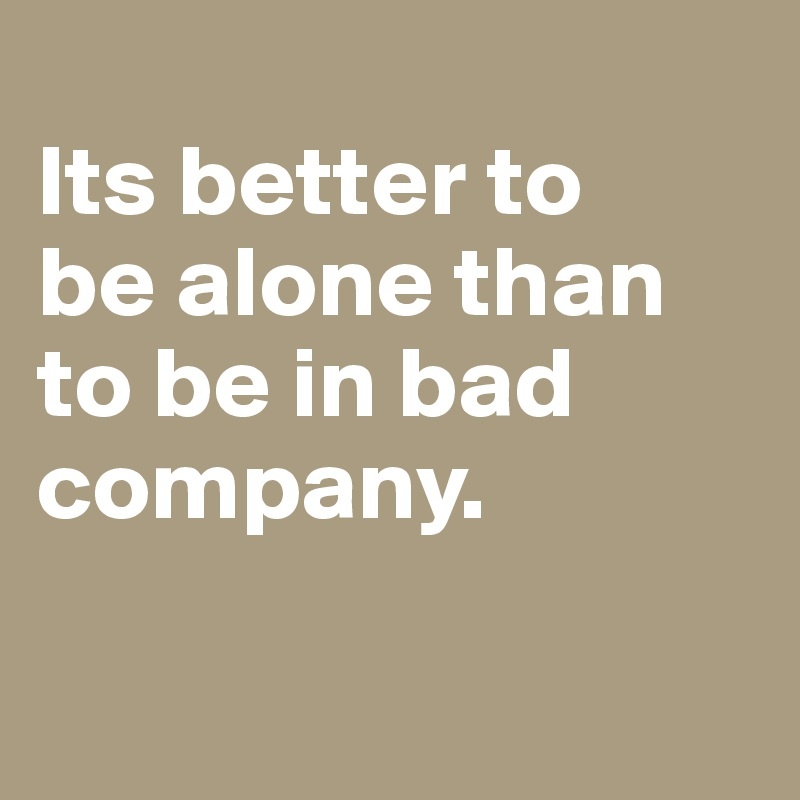 Its better to        be alone than to be in bad company.