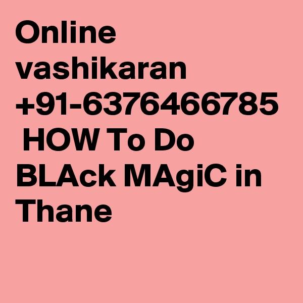 Online vashikaran +91-6376466785  HOW To Do BLAck MAgiC in Thane