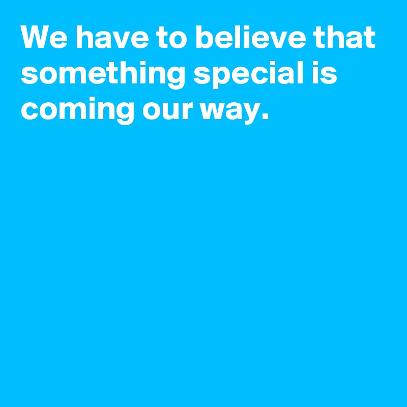 We have to believe that something special is coming our way.