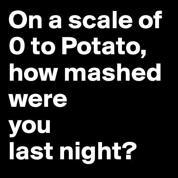 On a scale of 0 to Potato, how mashed were  you  last night?