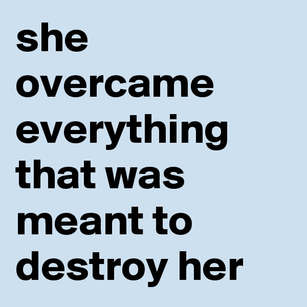 she overcame everything that was meant to destroy her