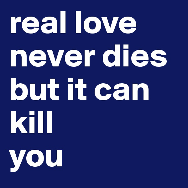 real love never dies but it can kill  you