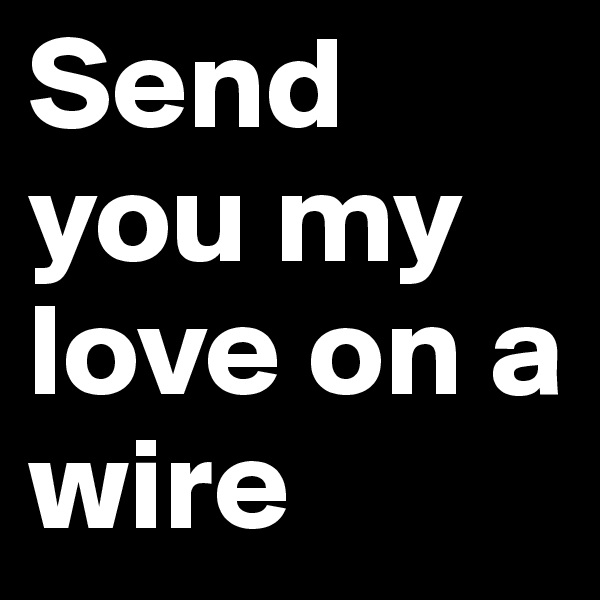 Send you my love on a wire