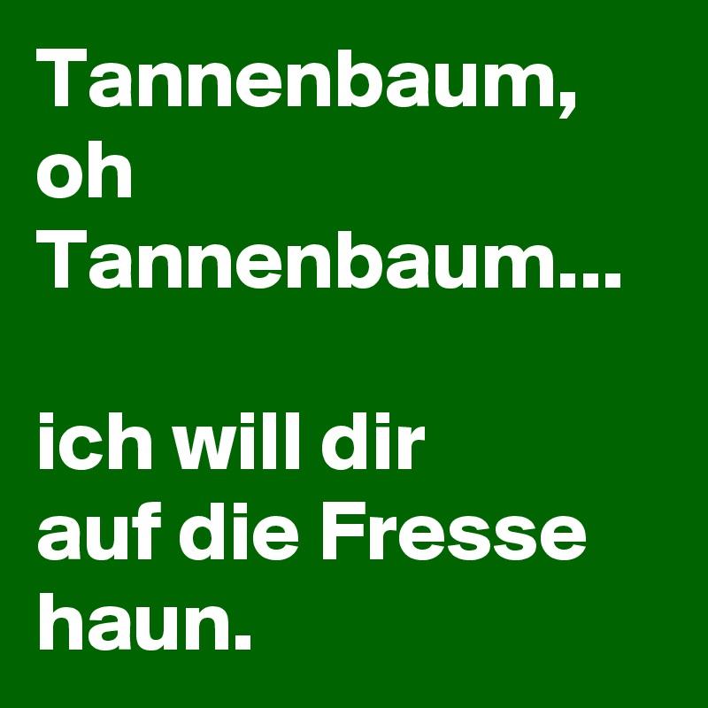 Oh Tannenbaum Oh.Tannenbaum Oh Tannenbaum Ich Will Dir Auf Die Fresse Haun