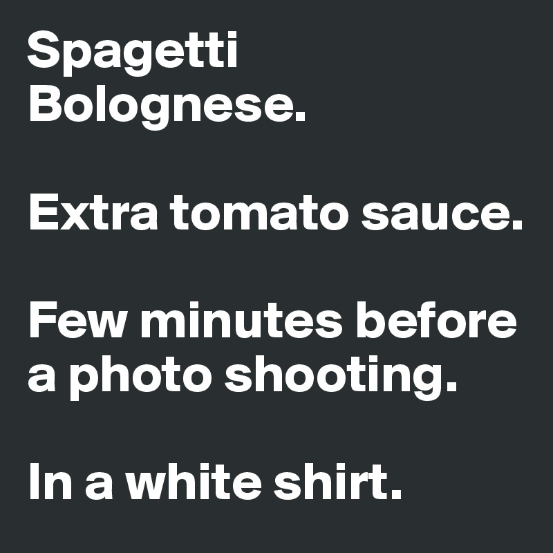 Spagetti Bolognese.  Extra tomato sauce.  Few minutes before   a photo shooting.  In a white shirt.