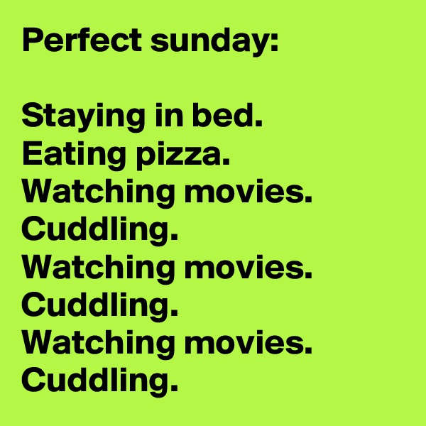 Perfect sunday:  Staying in bed. Eating pizza. Watching movies. Cuddling. Watching movies. Cuddling. Watching movies. Cuddling.