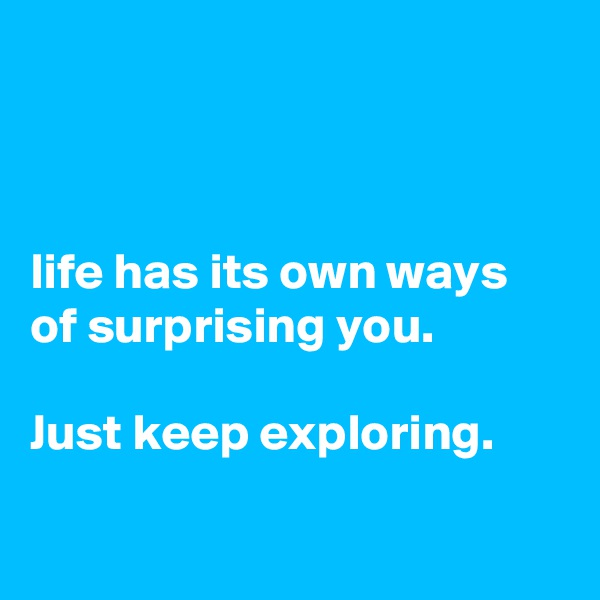 life has its own ways of surprising you.   Just keep exploring.
