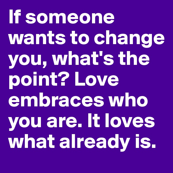 If someone wants to change you, what's the point? Love embraces who you are. It loves what already is.