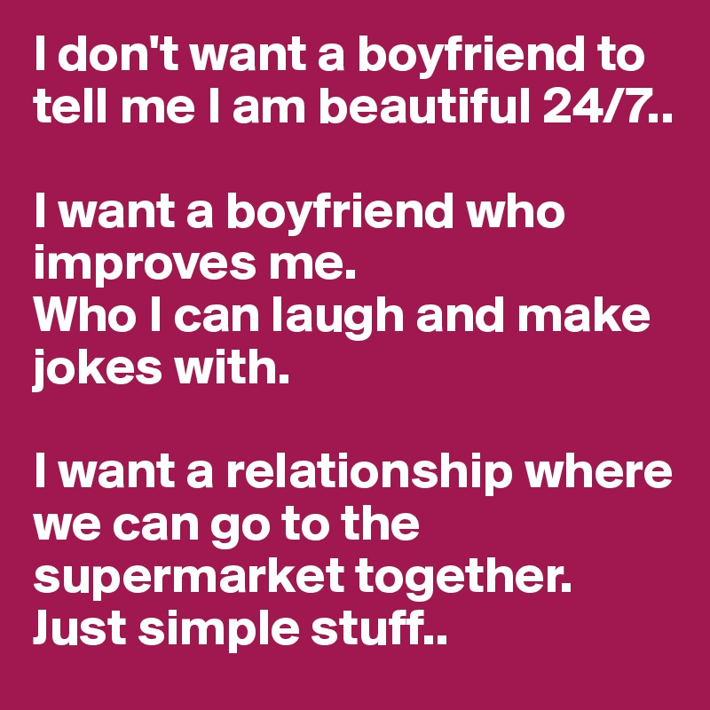 I don't want a boyfriend to tell me I am beautiful 24/7..   I want a boyfriend who improves me. Who I can laugh and make jokes with.   I want a relationship where we can go to the supermarket together. Just simple stuff..