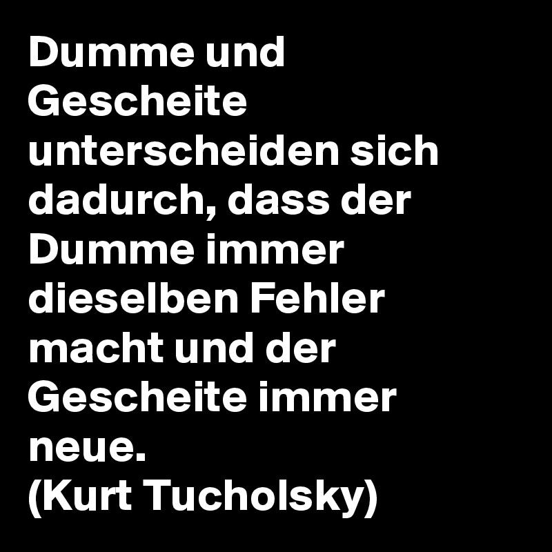 Dumme und Gescheite unterscheiden sich dadurch, dass der Dumme immer dieselben Fehler macht und der Gescheite immer neue. (Kurt Tucholsky)
