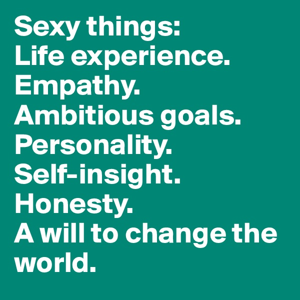 Sexy things:  Life experience. Empathy. Ambitious goals. Personality. Self-insight. Honesty. A will to change the world.