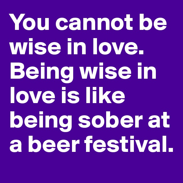 You cannot be wise in love. Being wise in love is like being sober at a beer festival.