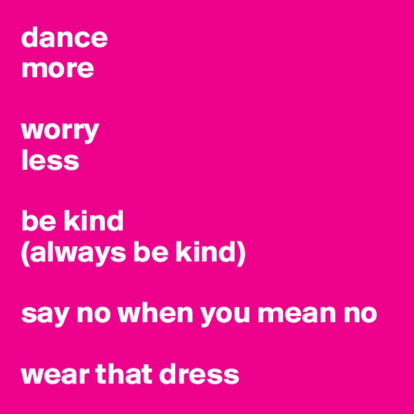 dance  more  worry  less  be kind (always be kind)  say no when you mean no  wear that dress