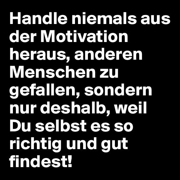 Handle niemals aus der Motivation heraus, anderen Menschen zu gefallen, sondern nur deshalb, weil Du selbst es so richtig und gut findest!