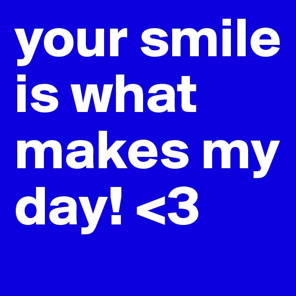 your smile is what makes my day! <3