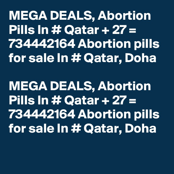 MEGA DEALS, Abortion Pills In # Qatar + 27 = 734442164 Abortion pills for sale In # Qatar, Doha  MEGA DEALS, Abortion Pills In # Qatar + 27 = 734442164 Abortion pills for sale In # Qatar, Doha