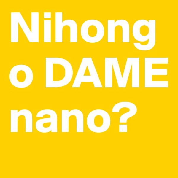 Nihongo DAME nano?