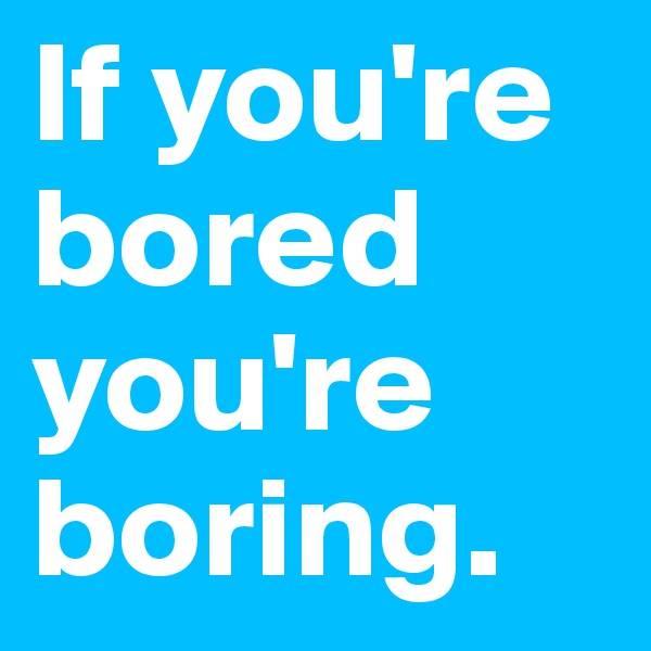If you're bored you're boring.