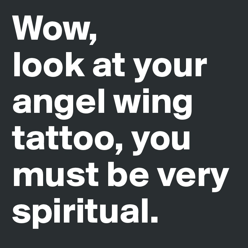 Wow,  look at your angel wing tattoo, you must be very spiritual.