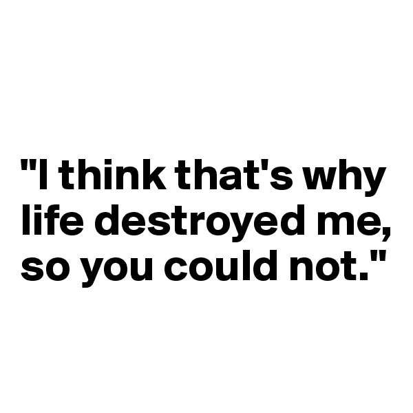 """I think that's why life destroyed me, so you could not."""