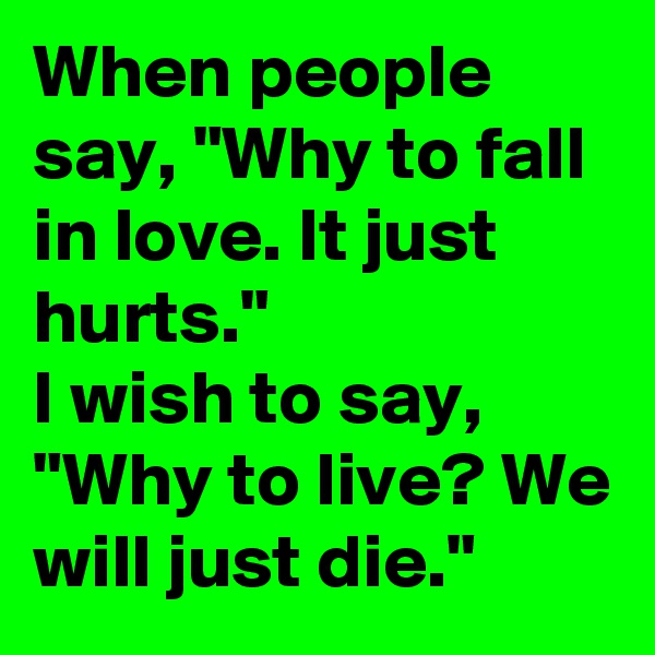 "When people say, ""Why to fall in love. It just hurts.""  I wish to say, ""Why to live? We will just die."""