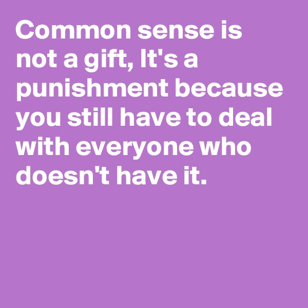 Common sense is not a gift, It's a punishment because you still have to deal with everyone who doesn't have it.
