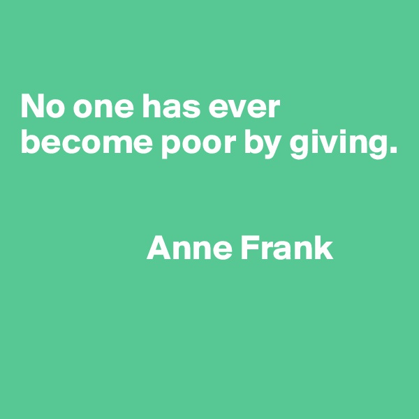 No one has ever become poor by giving.                     Anne Frank