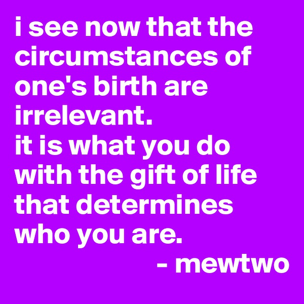 i see now that the circumstances of one's birth are irrelevant. it is what you do with the gift of life that determines who you are.                         - mewtwo