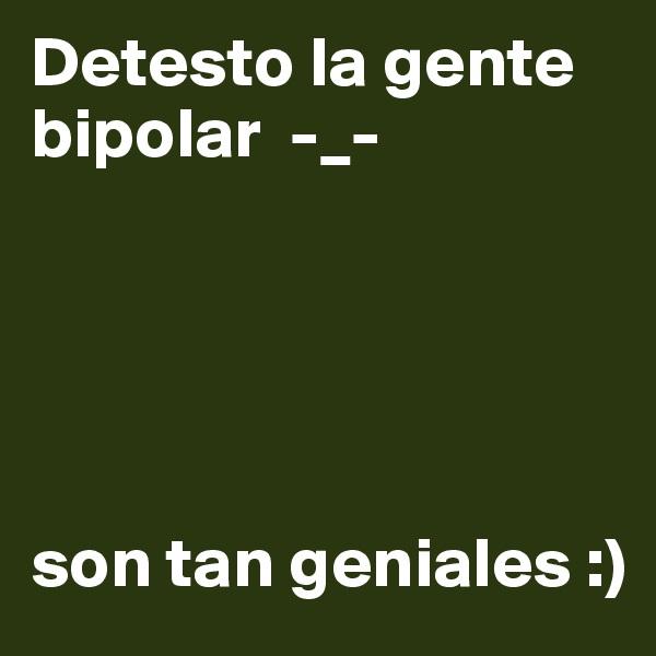 Detesto la gente bipolar  -_-                             son tan geniales :)
