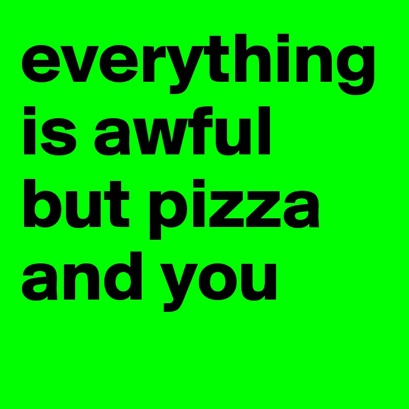 everything is awful but pizza and you
