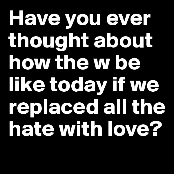 Have you ever thought about how the w be like today if we replaced all the hate with love?