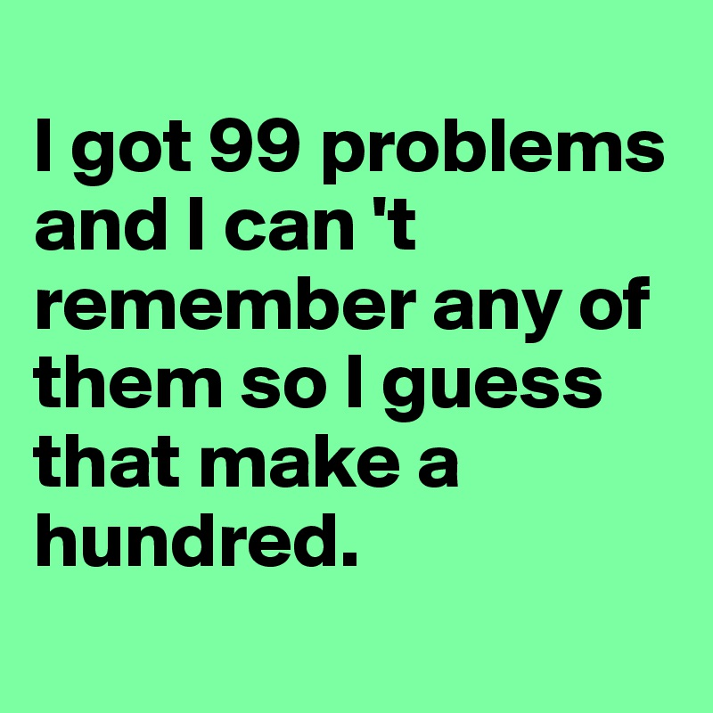I got 99 problems and I can 't remember any of them so I guess that make a hundred.