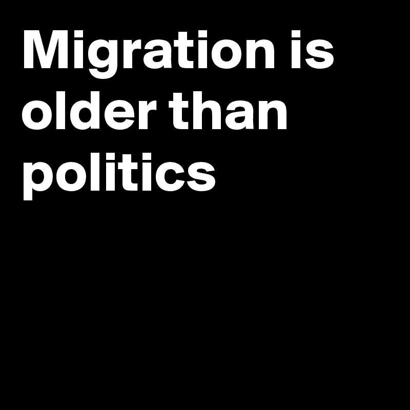 Migration is  older than politics