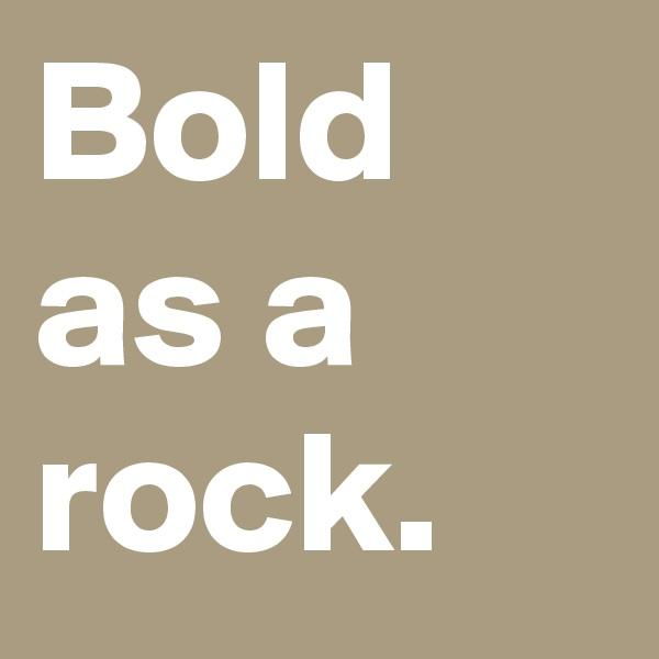 Bold as a rock.
