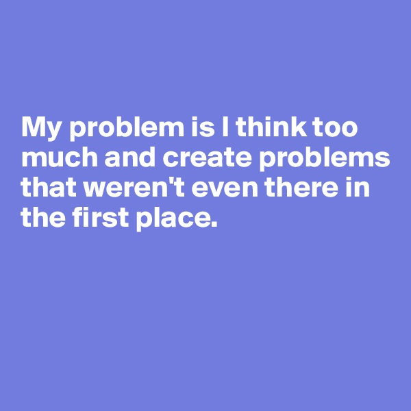My problem is I think too much and create problems that weren't even there in the first place.