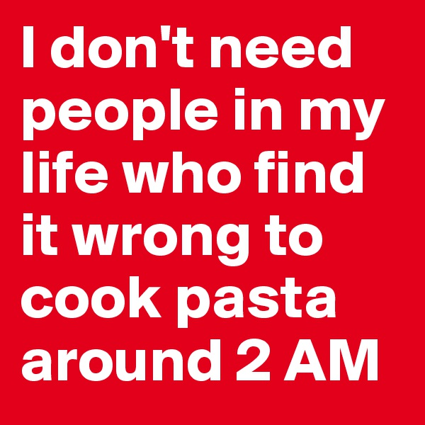 I don't need people in my life who find it wrong to cook pasta around 2 AM