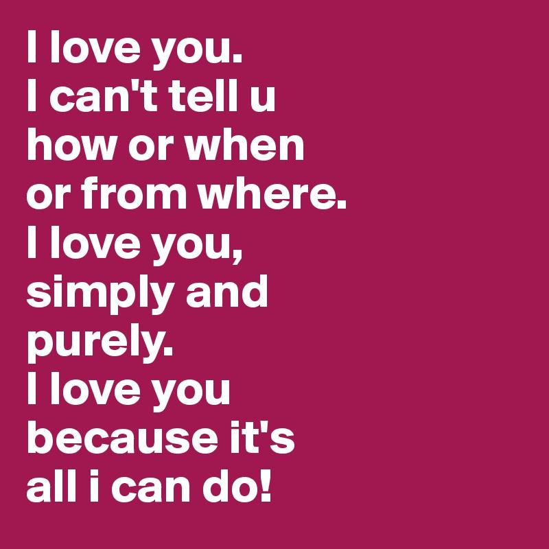 I Love You I Can T Tell U How Or When Or From Where I Love You