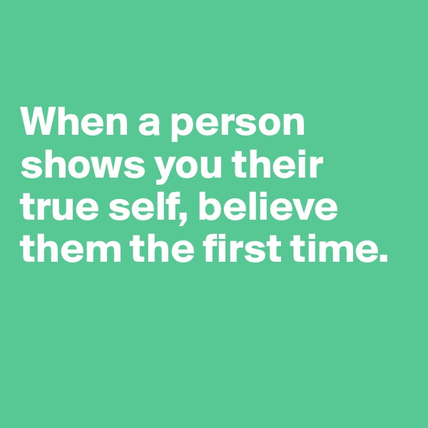 When a person shows you their true self, believe them the first time.