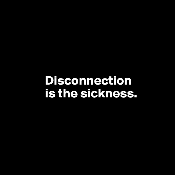 Disconnection                is the sickness.