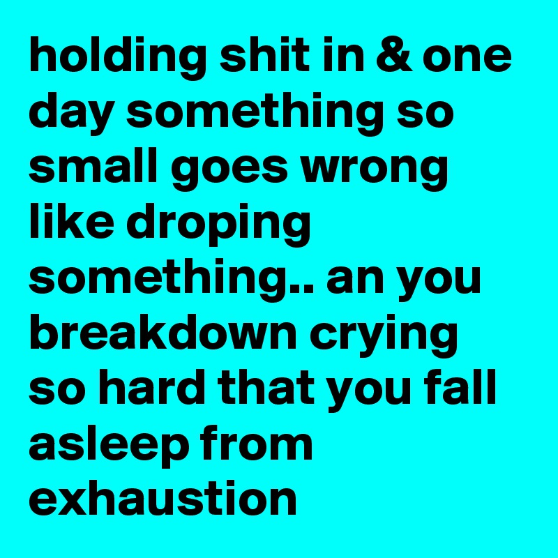 holding shit in & one day something so small goes wrong like droping something.. an you breakdown crying so hard that you fall asleep from exhaustion