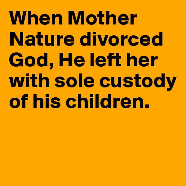 When Mother Nature divorced God, He left her with sole custody of his children.