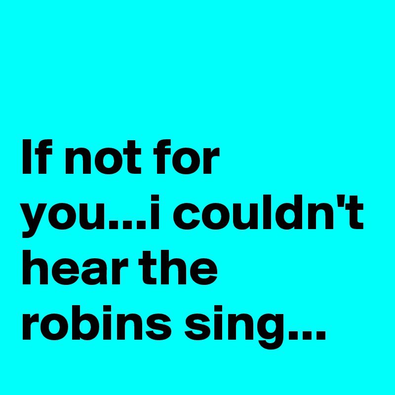 If not for you...i couldn't hear the robins sing...
